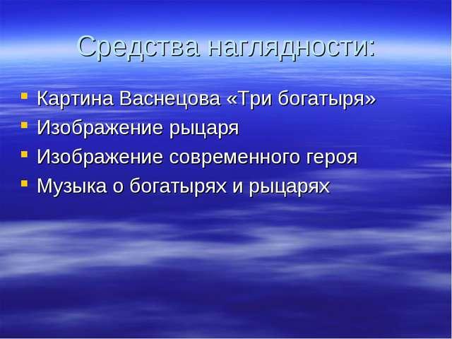 Средства наглядности: Картина Васнецова «Три богатыря» Изображение рыцаря Изо...