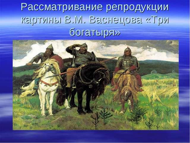 Рассматривание репродукции картины В.М. Васнецова «Три богатыря»