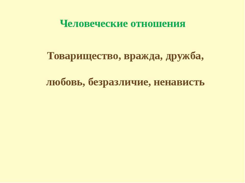 Человеческие отношения Товарищество, вражда, дружба, любовь, безразличие, нен...