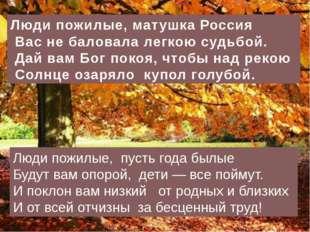 Люди пожилые, матушка Россия Вас не баловала легкою судьбой. Дай вам Бог пок