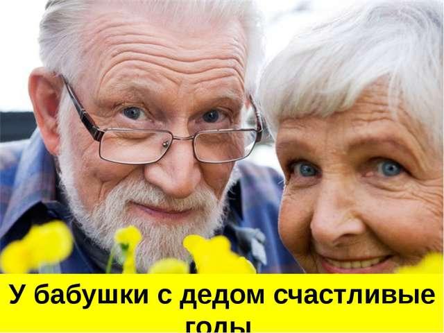 У бабушки с дедом счастливые годы Оба ушли на заслуженный отдых