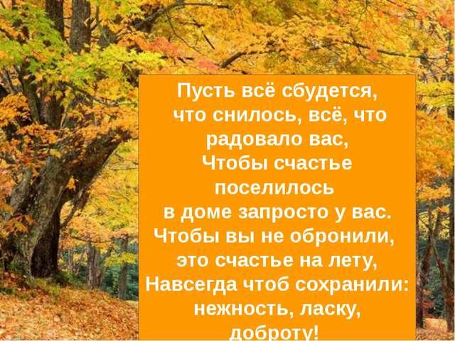 Пусть всё сбудется, что снилось, всё, что радовало вас, Чтобы счастье поселил...
