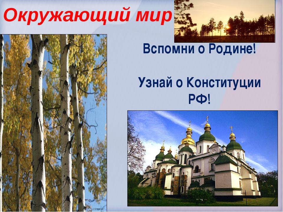 Окружающий мир Вспомни о Родине! Узнай о Конституции РФ!