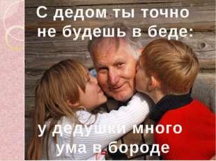С дедом ты точно не будешь в беде: у дедушки много ума в бороде