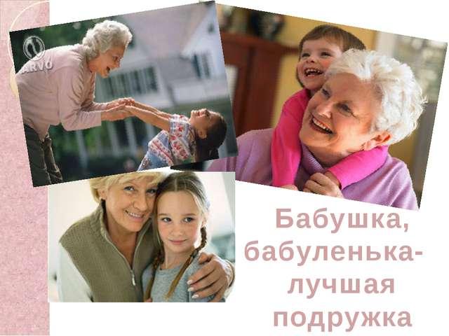 Бабушка, бабуленька- лучшая подружка