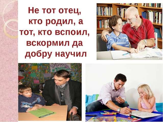 Не тот отец, кто родил, а тот, кто вспоил, вскормил да добру научил