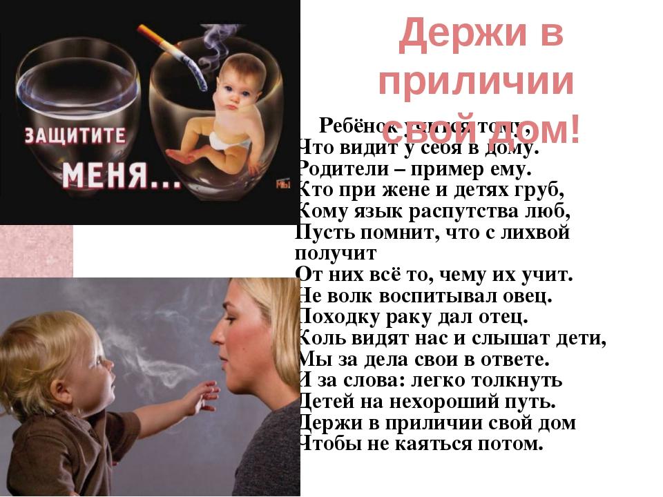 Ребёнок учится тому, Что видит у себя в дому. Родители – пример ему. Кто при...