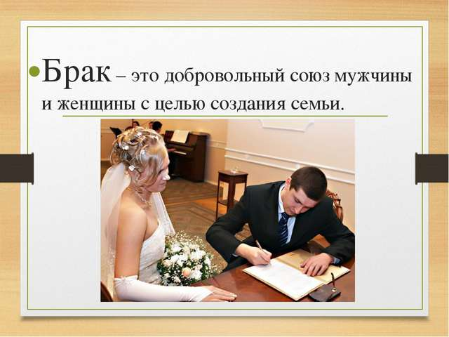 Брак – это добровольный союз мужчины и женщины с целью создания семьи.