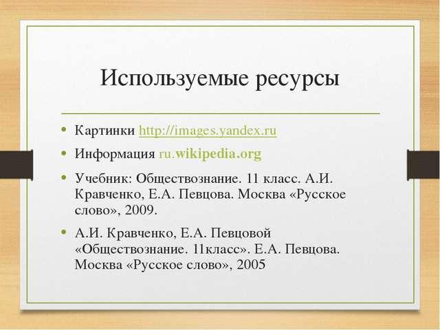 Используемые ресурсы Картинки http://images.yandex.ru Информация ru.wikipedia...