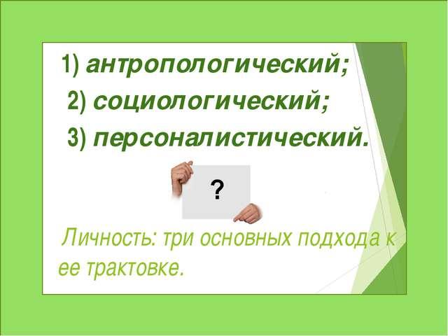 Личность: три основных подхода к ее трактовке. 1)антропологический; 2)соци...
