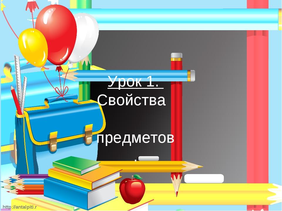 http://antalpiti.ru Урок 1. Свойства предметов.