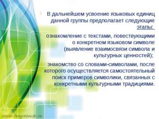 В дальнейшем усвоение языковых единиц данной группы предполагает следующие э