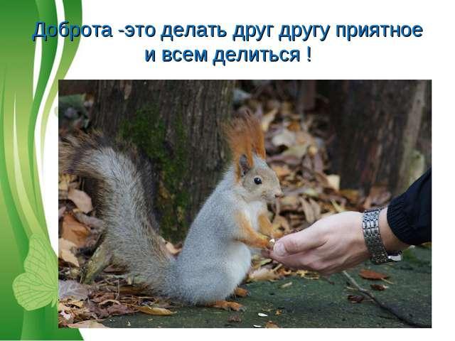 Доброта -это делать друг другу приятное и всем делиться ! Free Powerpoint Tem...