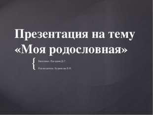 Презентация на тему «Моя родословная» Выполнил: Нагорнев Д.С. Руководитель: Б