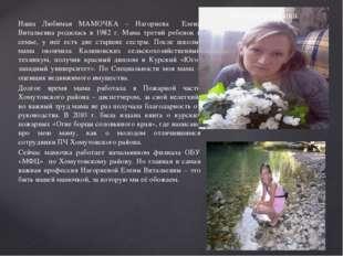 Наша Любимая МАМОЧКА – Нагорнева Елена Витальевна родилась в 1982 г. Мама тре