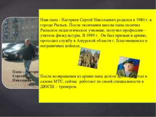 Наш папа - Нагорнев Сергей Николаевич родился в 1980 г. в городе Рыльск. Пос