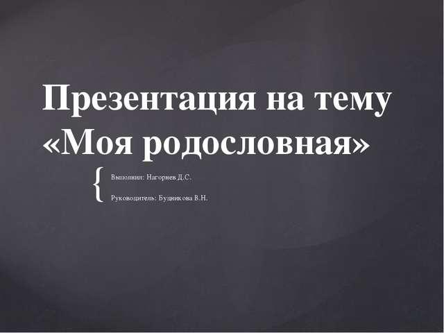 Презентация на тему «Моя родословная» Выполнил: Нагорнев Д.С. Руководитель: Б...