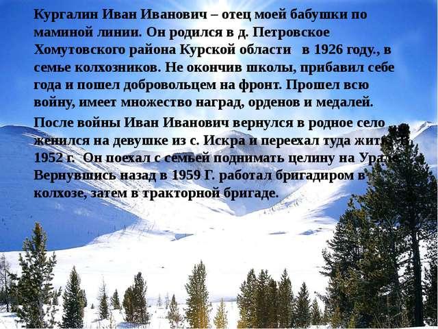 Кургалин Иван Иванович – отец моей бабушки по маминой линии. Он родился в д....