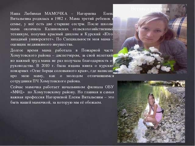 Наша Любимая МАМОЧКА – Нагорнева Елена Витальевна родилась в 1982 г. Мама тре...