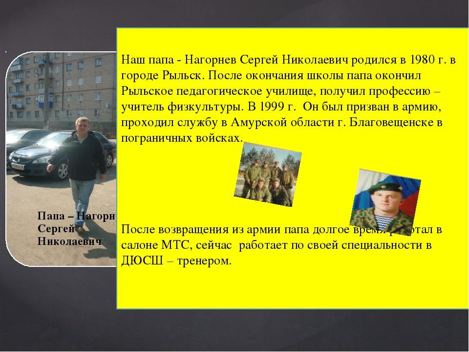 Наш папа - Нагорнев Сергей Николаевич родился в 1980 г. в городе Рыльск. Пос...