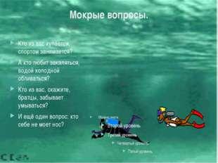 Мокрые вопросы. Кто из вас купается, спортом занимается? А кто любит закалять