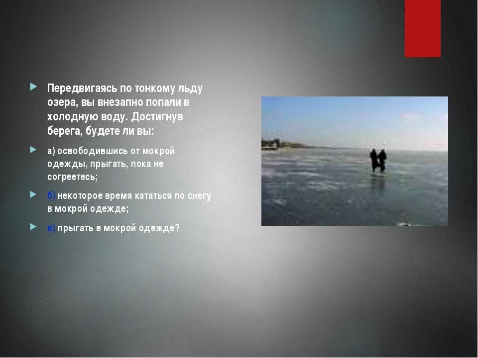 Передвигаясь по тонкому льду озера, вы внезапно попали в холодную воду. Дости...