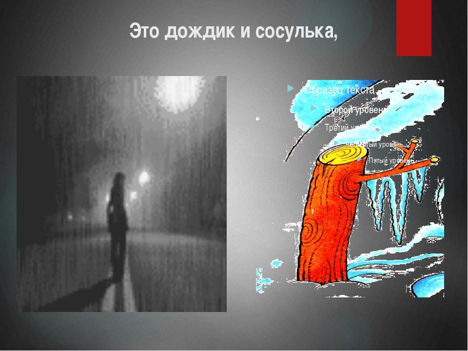 Это дождик и сосулька,