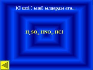 Күшті қышқылдарды ата... H2 SO4, HNO3, HCl