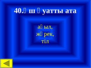 40.Үш қуатты ата ақыл, жүрек, тіл