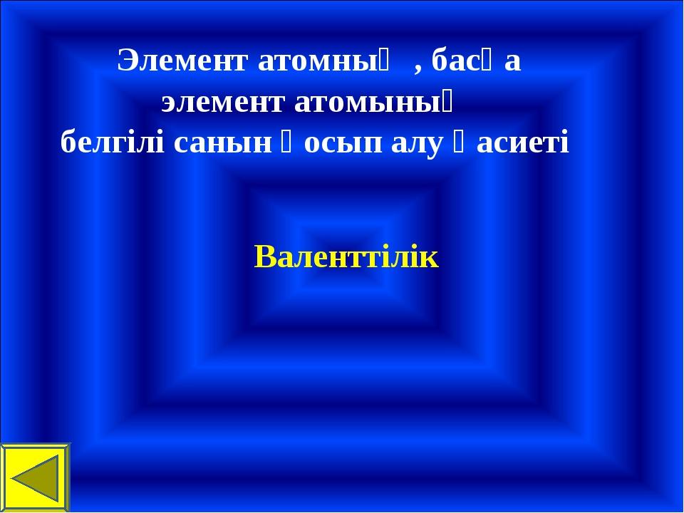 Элемент атомның , басқа элемент атомының белгілі санын қосып алу қасиеті Вал...