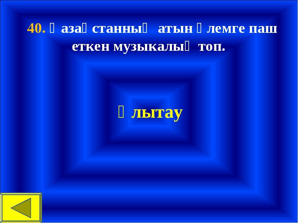 40. Қазақстанның атын әлемге паш еткен музыкалық топ. Ұлытау