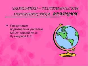ЭКОНОМИКО – ГЕОГРАФИЧЕСКАЯ ХАРАКТЕРИСТИКА ФРАНЦИИ Презентация подготовлена уч