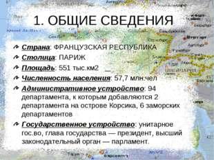 1. ОБЩИЕ СВЕДЕНИЯ Страна: ФРАНЦУЗСКАЯ РЕСПУБЛИКА Столица: ПАРИЖ Площадь: 551