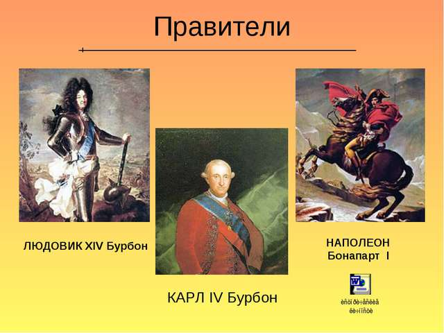 Правители ЛЮДОВИК XIV Бурбон НАПОЛЕОН Бонапарт I КАРЛ IV Бурбон