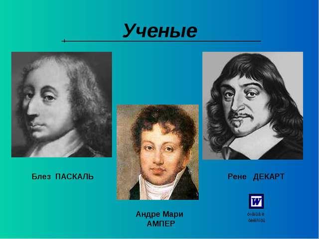 Ученые Блез ПАСКАЛЬ Рене ДЕКАРТ Андре Мари АМПЕР