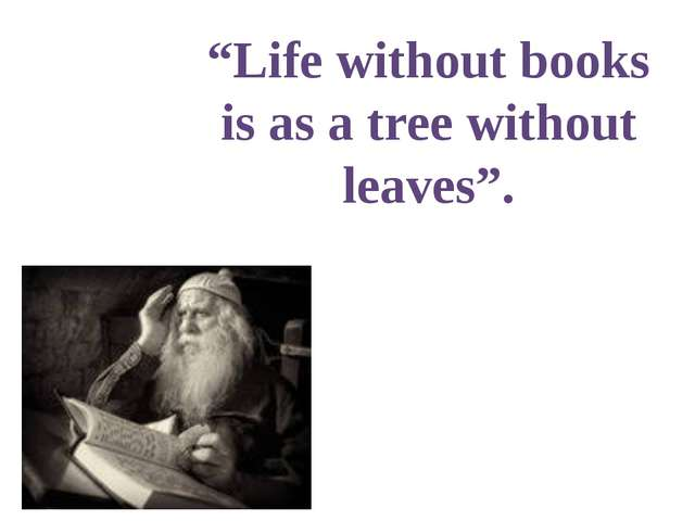"""Life without books is as a tree without leaves""."