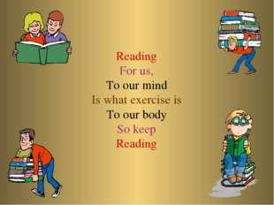 Reading For us, To our mind Is what exercise is To our body So keep Reading