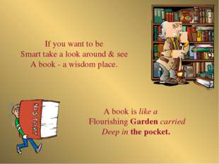 A book is like a Flourishing Garden carried Deep in the pocket. If you want t