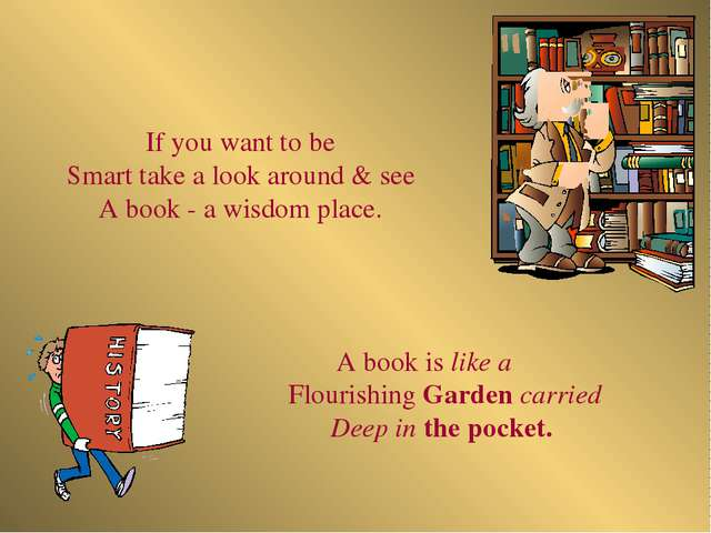 A book is like a Flourishing Garden carried Deep in the pocket. If you want t...