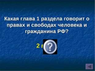 Какая глава 1 раздела говорит о правах и свободах человека и гражданина РФ? 2