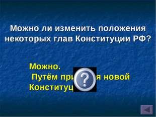 Можно ли изменить положения некоторых глав Конституции РФ? Можно. Путём приня