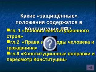 Какие «защищённые» положения содержатся в Конституции РФ? гл. 1 «Основы конст