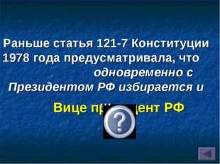 Вице президент РФ Раньше статья 121-7 Конституции 1978 года предусматривала,
