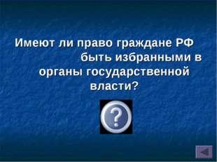 Имеют ли право граждане РФ быть избранными в органы государственной власти? Да