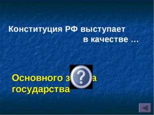 Конституция РФ выступает в качестве … Основного закона государства