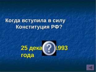 Когда вступила в силу Конституция РФ? 25 декабря 1993 года