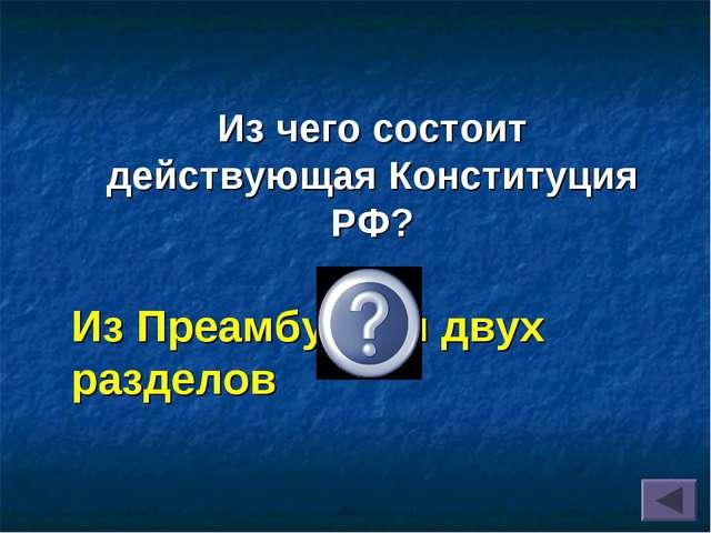 Из Преамбулы и двух разделов Из чего состоит действующая Конституция РФ?
