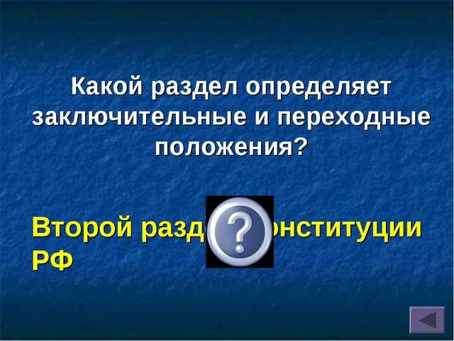 Какой раздел определяет заключительные и переходные положения? Второй раздел...