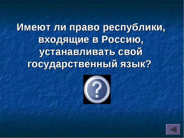 Имеют ли право республики, входящие в Россию, устанавливать свой государствен...