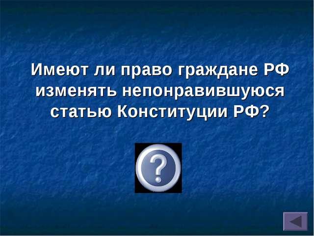 Имеют ли право граждане РФ изменять непонравившуюся статью Конституции РФ? Нет